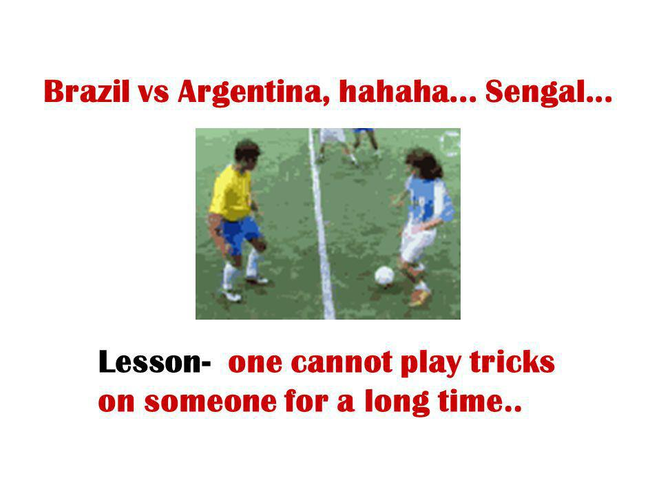 Brazil vs Argentina, hahaha... Sengal... Lesson- one cannot play tricks on someone for a long time..