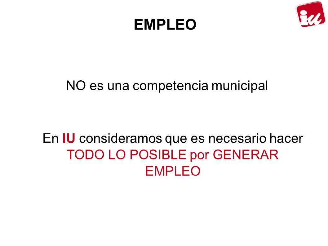EMPLEO NO es una competencia municipal En IU consideramos que es necesario hacer TODO LO POSIBLE por GENERAR EMPLEO
