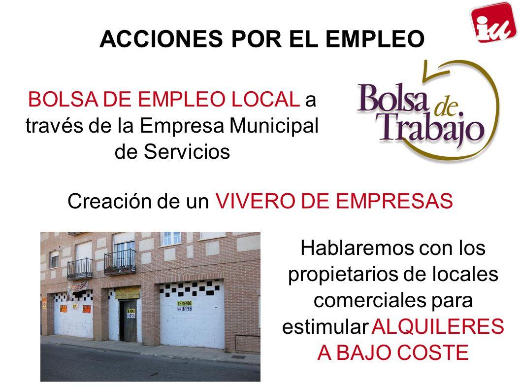 ACCIONES POR EL EMPLEO BOLSA DE EMPLEO LOCAL a través de la Empresa Municipal de Servicios Creación de un VIVERO DE EMPRESAS Hablaremos con los propietarios de locales comerciales para estimular ALQUILERES A BAJO COSTE