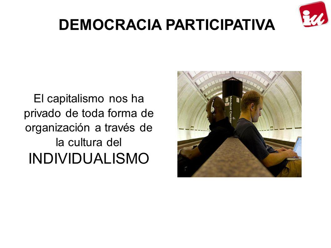 DEMOCRACIA PARTICIPATIVA El capitalismo nos ha privado de toda forma de organización a través de la cultura del INDIVIDUALISMO