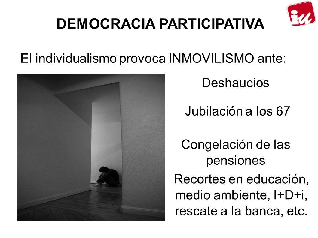 DEMOCRACIA PARTICIPATIVA El individualismo provoca INMOVILISMO ante: Deshaucios Jubilación a los 67 Congelación de las pensiones Recortes en educación, medio ambiente, I+D+i, rescate a la banca, etc.
