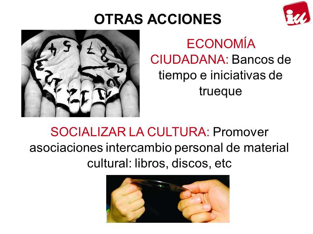 OTRAS ACCIONES ECONOMÍA CIUDADANA: Bancos de tiempo e iniciativas de trueque SOCIALIZAR LA CULTURA: Promover asociaciones intercambio personal de material cultural: libros, discos, etc