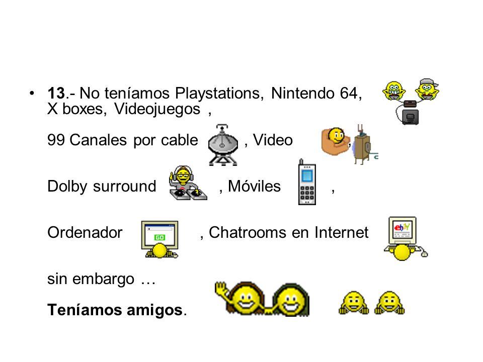 13.- No teníamos Playstations, Nintendo 64, X boxes, Videojuegos, 99 Canales por cable, Video, Dolby surround, Móviles, Ordenador, Chatrooms en Intern