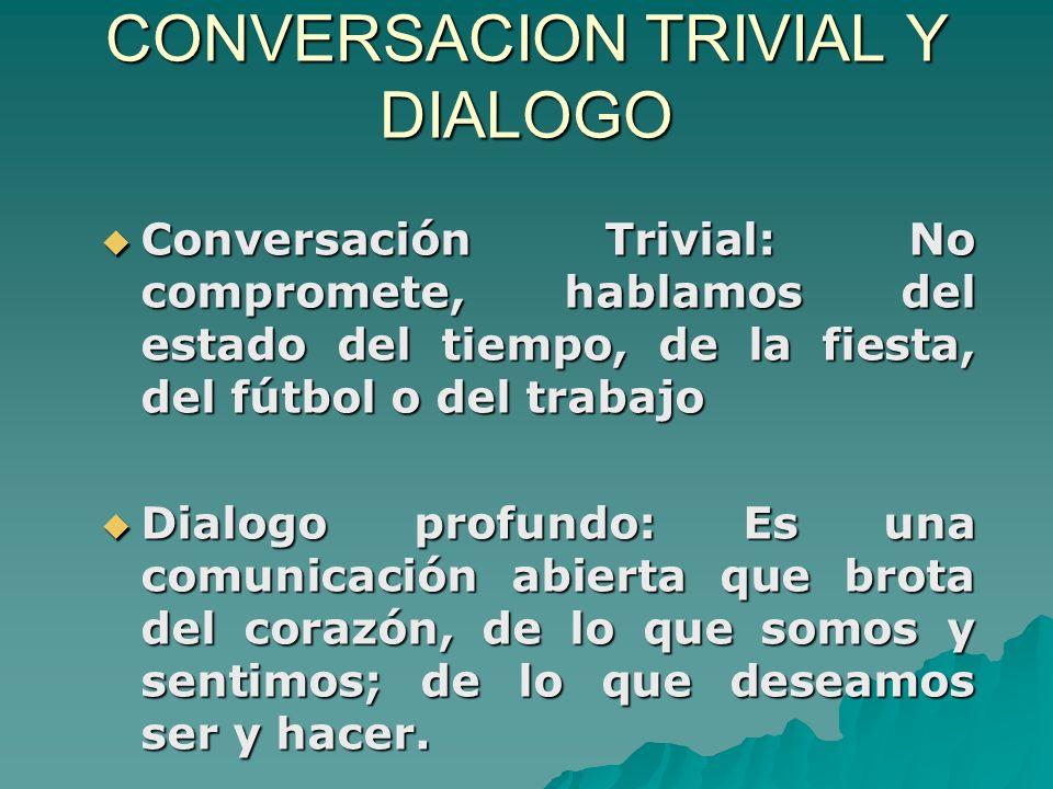 CONVERSACION TRIVIAL Y DIALOGO Conversación Trivial: No compromete, hablamos del estado del tiempo, de la fiesta, del fútbol o del trabajo Conversación Trivial: No compromete, hablamos del estado del tiempo, de la fiesta, del fútbol o del trabajo Dialogo profundo: Es una comunicación abierta que brota del corazón, de lo que somos y sentimos; de lo que deseamos ser y hacer.