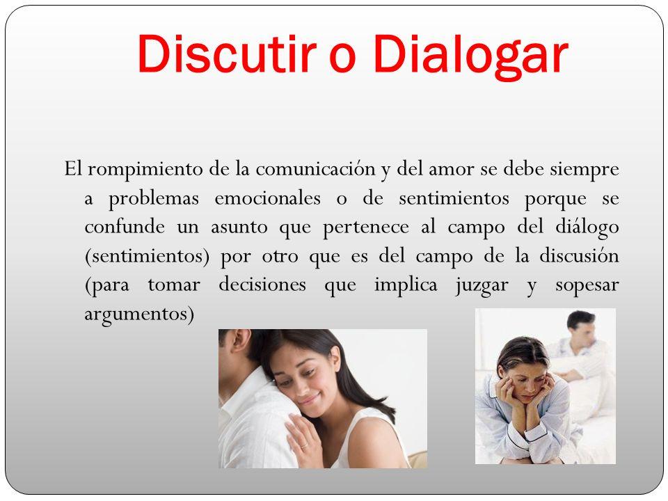Discutir o Dialogar El rompimiento de la comunicación y del amor se debe siempre a problemas emocionales o de sentimientos porque se confunde un asunto que pertenece al campo del diálogo (sentimientos) por otro que es del campo de la discusión (para tomar decisiones que implica juzgar y sopesar argumentos)