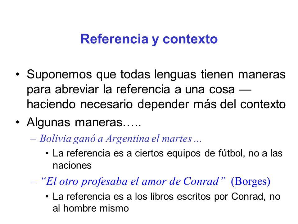 Referencia y contexto Suponemos que todas lenguas tienen maneras para abreviar la referencia a una cosa haciendo necesario depender más del contexto A