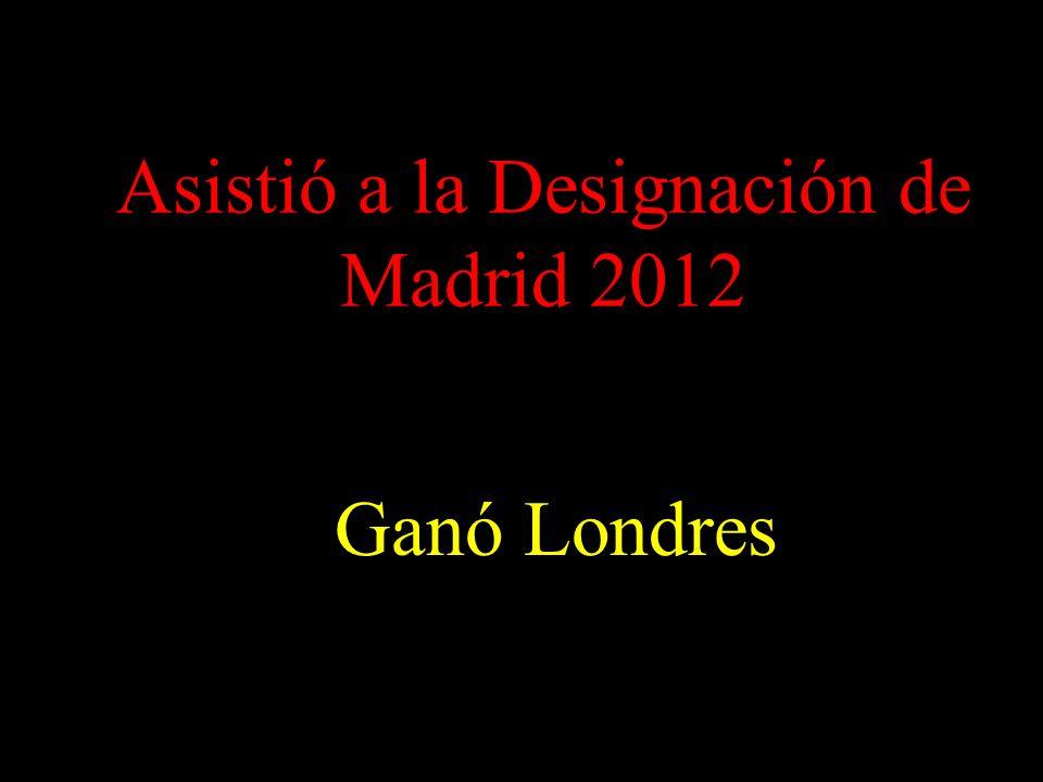 Asistió a la Designación de Madrid 2012 Ganó Londres