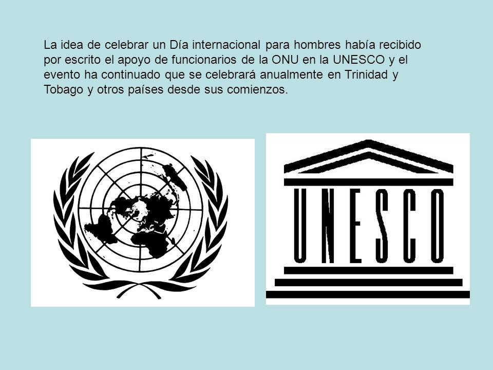 La idea de celebrar un Día internacional para hombres había recibido por escrito el apoyo de funcionarios de la ONU en la UNESCO y el evento ha continuado que se celebrará anualmente en Trinidad y Tobago y otros países desde sus comienzos.