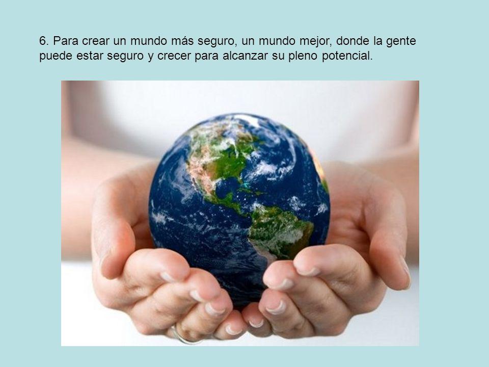 6. Para crear un mundo más seguro, un mundo mejor, donde la gente puede estar seguro y crecer para alcanzar su pleno potencial.