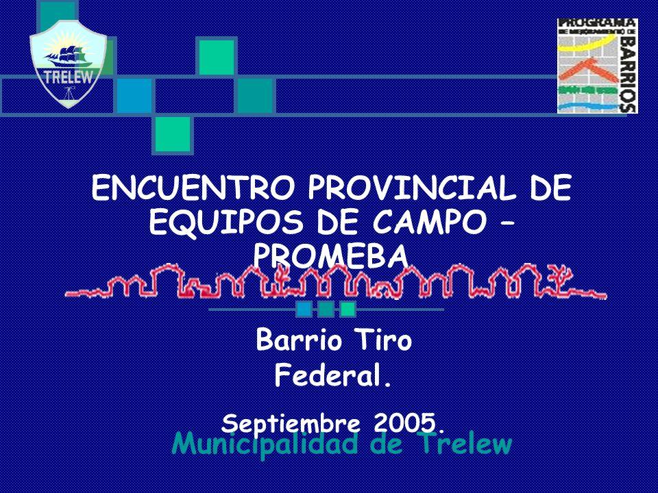 ENCUENTRO PROVINCIAL DE EQUIPOS DE CAMPO – PROMEBA Municipalidad de Trelew Barrio Tiro Federal. Septiembre 2005.