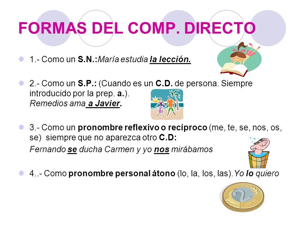 FORMAS DEL COMP. DIRECTO 1.- Como un S.N.:María estudia la lección. 2.- Como un S.P.: (Cuando es un C.D. de persona. Siempre introducido por la prep.