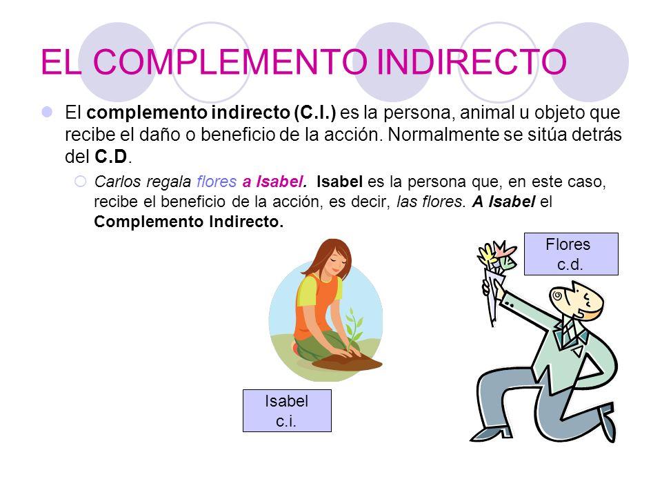 EL COMPLEMENTO INDIRECTO El complemento indirecto (C.I.) es la persona, animal u objeto que recibe el daño o beneficio de la acción. Normalmente se si