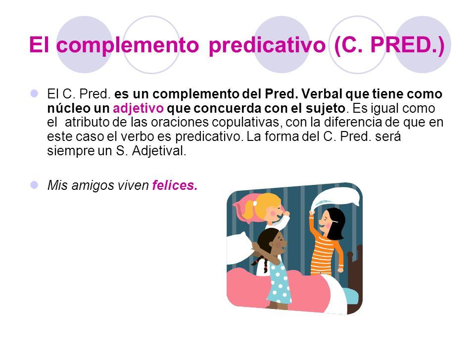 El complemento predicativo (C. PRED.) El C. Pred. es un complemento del Pred. Verbal que tiene como núcleo un adjetivo que concuerda con el sujeto. Es