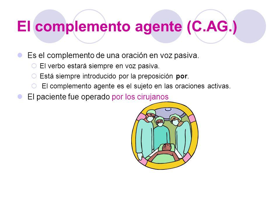 El complemento agente (C.AG.) Es el complemento de una oración en voz pasiva. El verbo estará siempre en voz pasiva. Está siempre introducido por la p