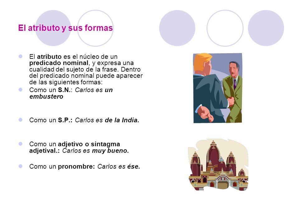 El atributo y sus formas El atributo es el núcleo de un predicado nominal, y expresa una cualidad del sujeto de la frase. Dentro del predicado nominal