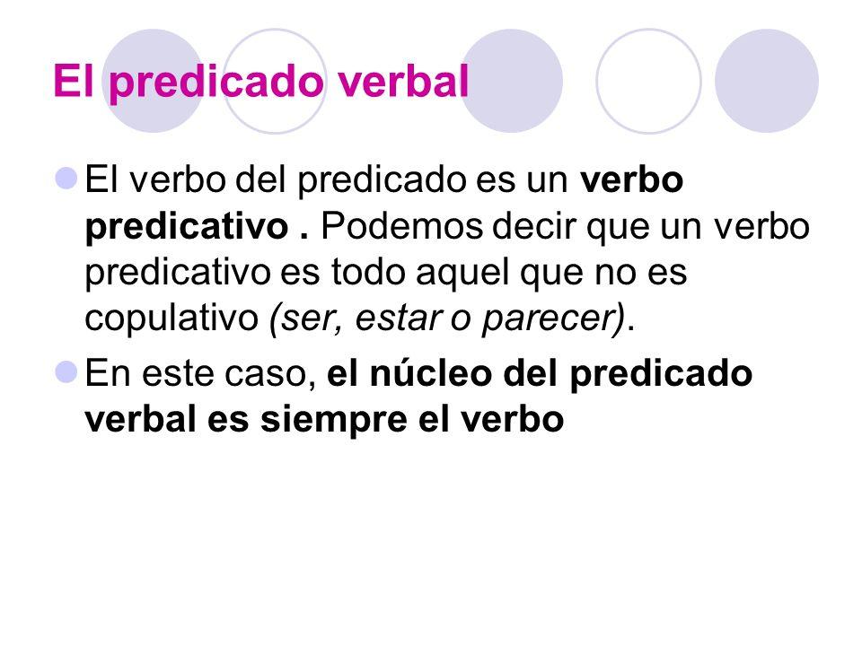 El predicado verbal El verbo del predicado es un verbo predicativo. Podemos decir que un verbo predicativo es todo aquel que no es copulativo (ser, es
