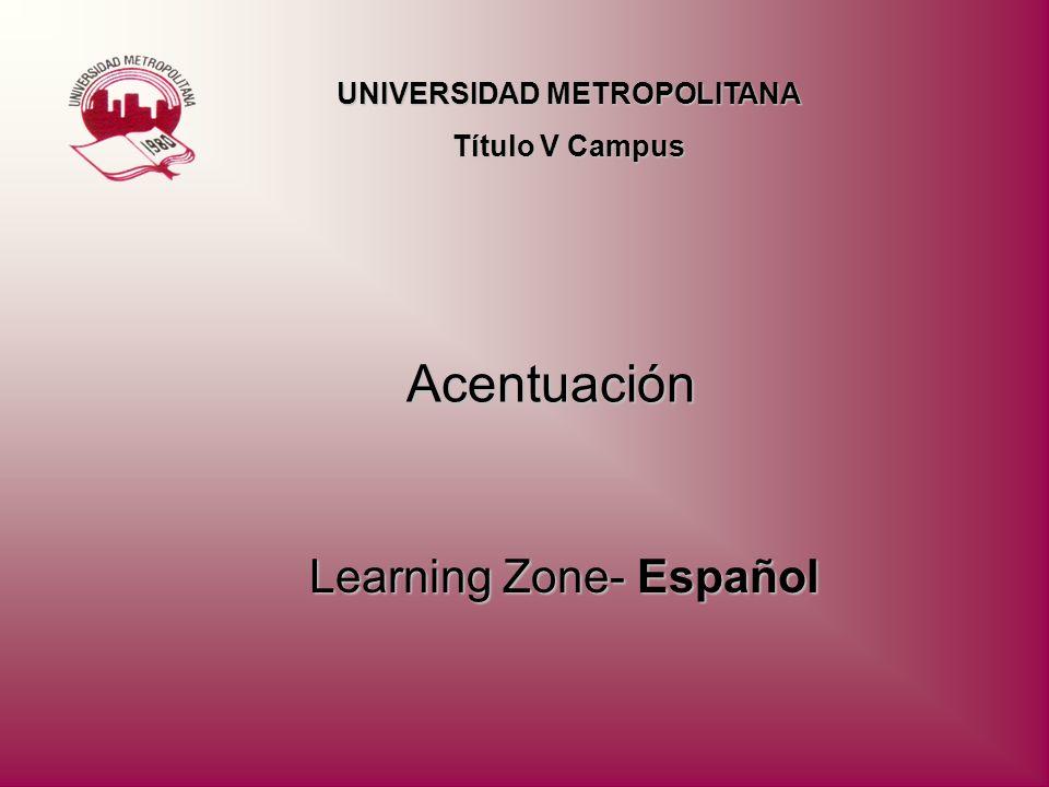 Acentuación Learning Zone- Español UNIVERSIDAD METROPOLITANA Título V Campus
