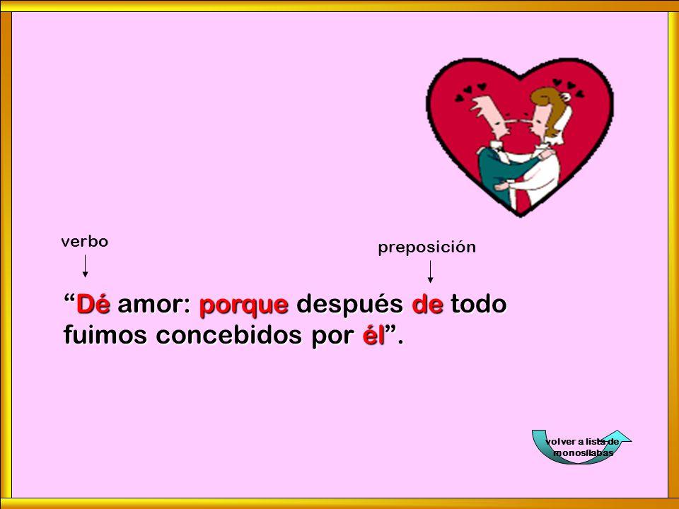 volver a lista de monosílabasDé amor: porque después de todo fuimos concebidos por él. verbo preposición
