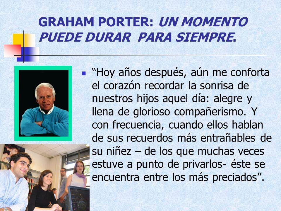 GRAHAM PORTER: UN MOMENTO PUEDE DURAR PARA SIEMPRE. Hoy años después, aún me conforta el corazón recordar la sonrisa de nuestros hijos aquel día: aleg