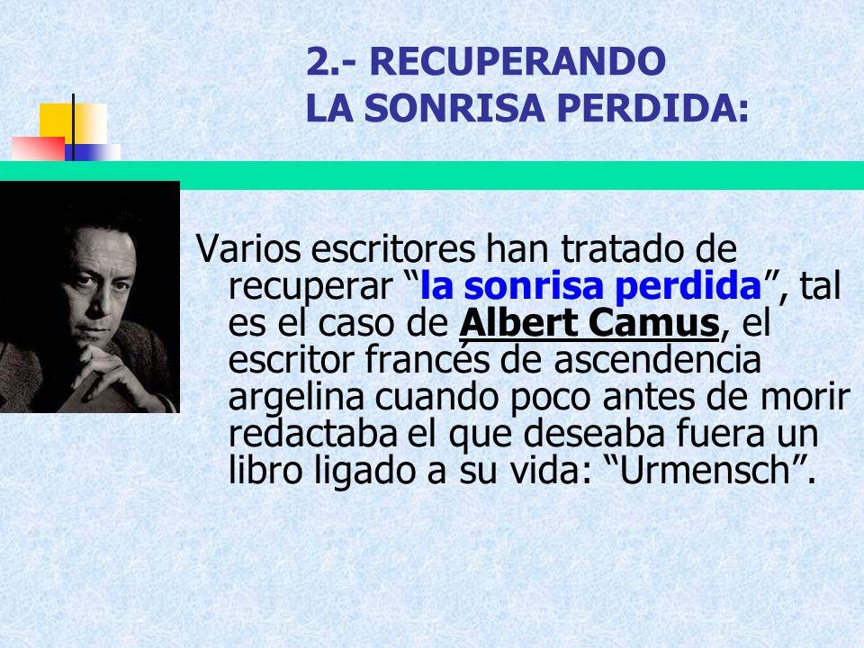 2.- RECUPERANDO LA SONRISA PERDIDA: Varios escritores han tratado de recuperar la sonrisa perdida, tal es el caso de Albert Camus, el escritor francés