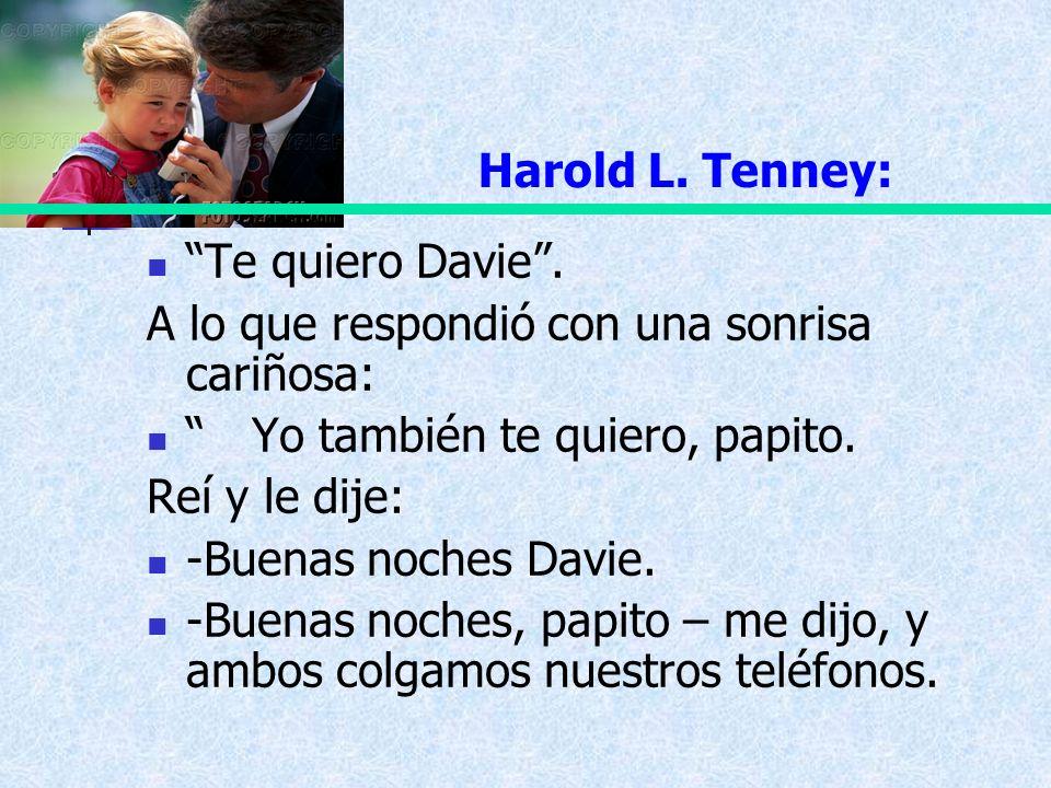 Harold L. Tenney: Te quiero Davie. A lo que respondió con una sonrisa cariñosa: Yo también te quiero, papito. Reí y le dije: -Buenas noches Davie. -Bu