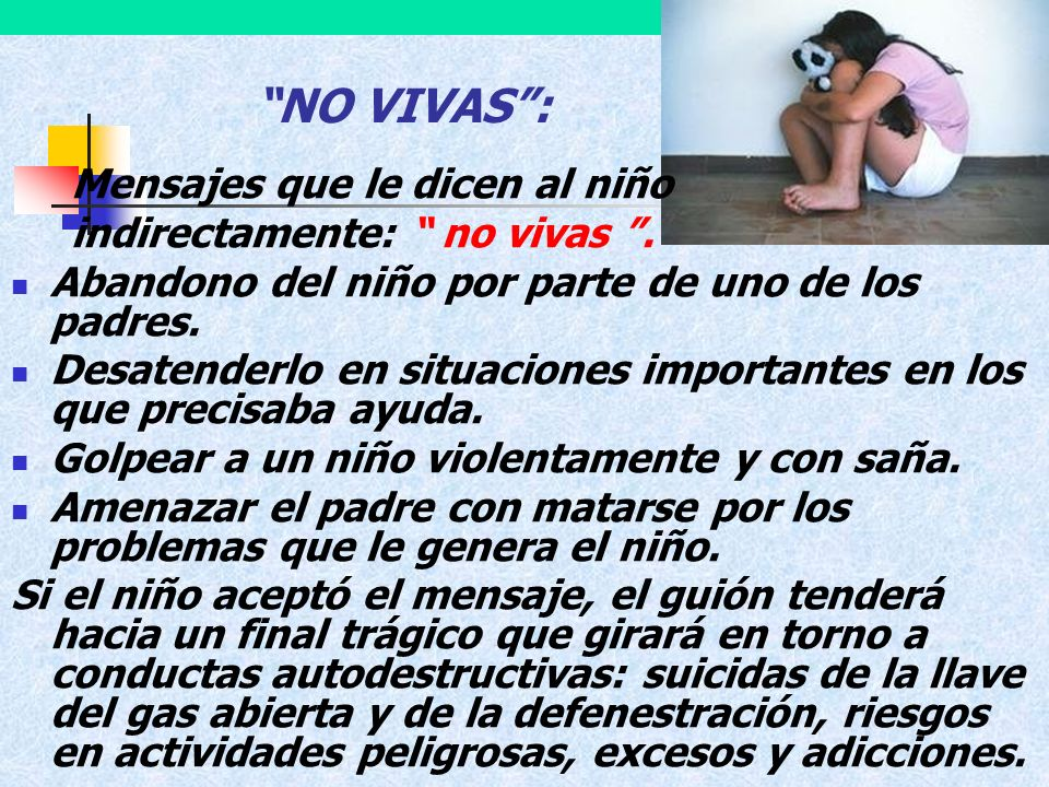 NO VIVAS: Mensajes que le dicen al niño indirectamente: no vivas. Abandono del niño por parte de uno de los padres. Desatenderlo en situaciones import