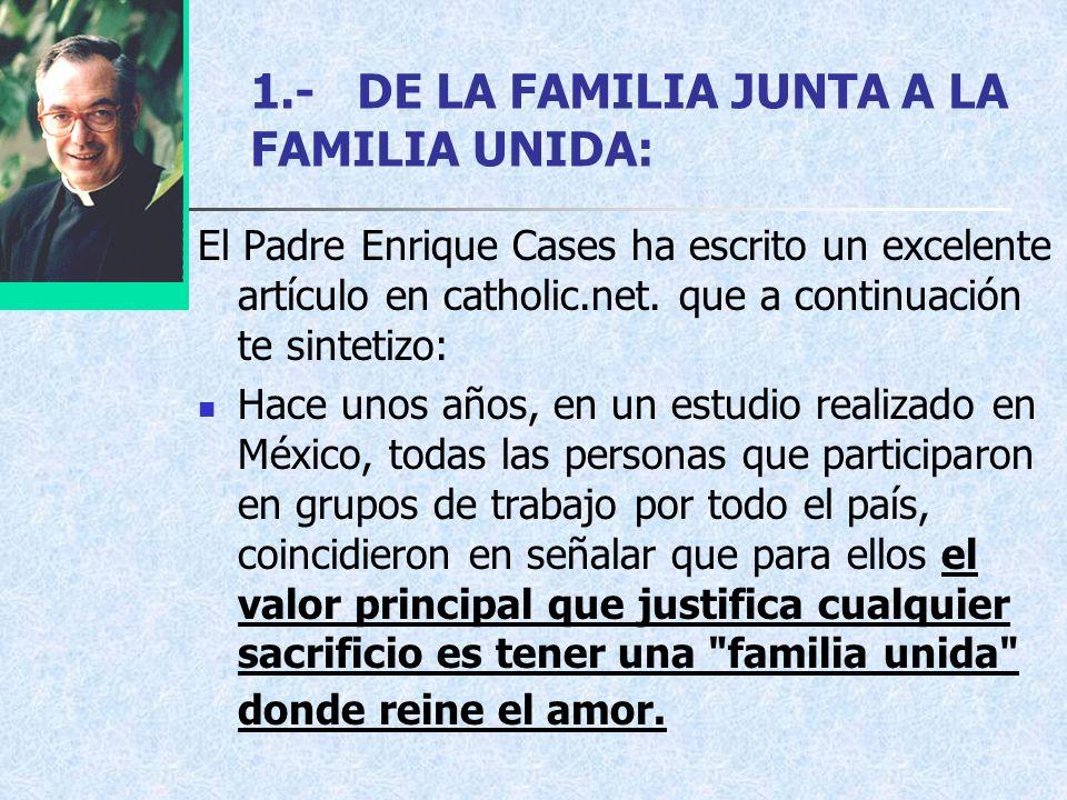 1.-DE LA FAMILIA JUNTA A LA FAMILIA UNIDA: El Padre Enrique Cases ha escrito un excelente artículo en catholic.net. que a continuación te sintetizo: H