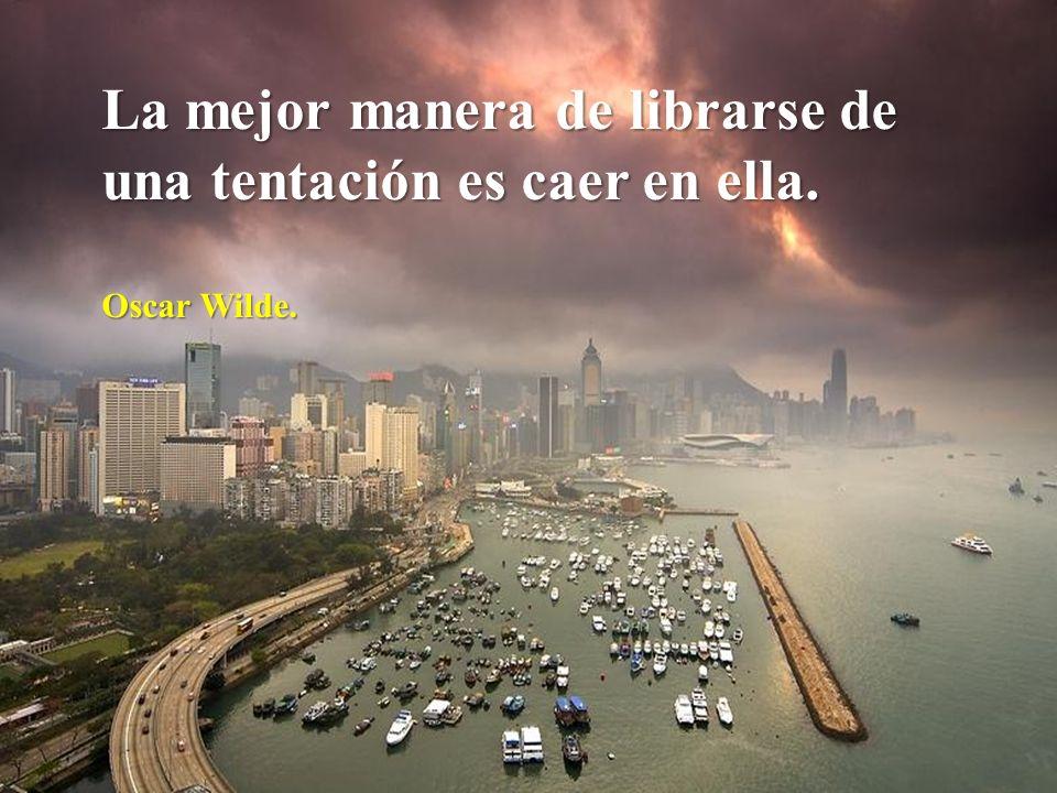 La mejor manera de librarse de una tentación es caer en ella. Oscar Wilde.
