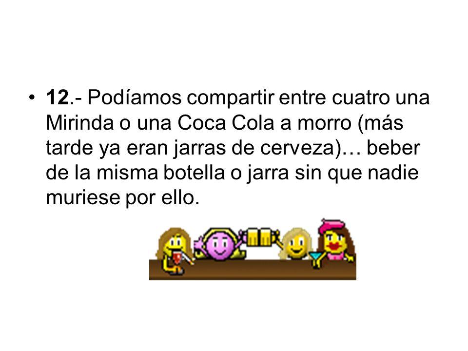 12.- Podíamos compartir entre cuatro una Mirinda o una Coca Cola a morro (más tarde ya eran jarras de cerveza)… beber de la misma botella o jarra sin