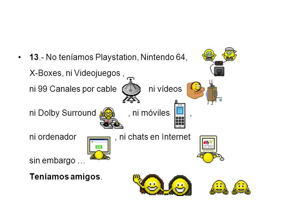13.- No teníamos Playstation, Nintendo 64, X-Boxes, ni Videojuegos, ni 99 Canales por cable ni vídeos, ni Dolby Surround, ni móviles, ni ordenador, ni