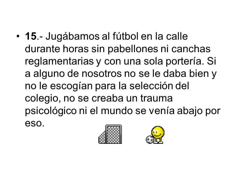 15.- Jugábamos al fútbol en la calle durante horas sin pabellones ni canchas reglamentarias y con una sola portería. Si a alguno de nosotros no se le