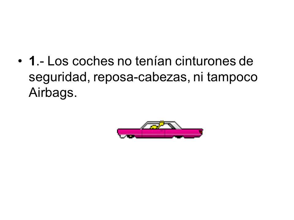 1.- Los coches no tenían cinturones de seguridad, reposa-cabezas, ni tampoco Airbags.