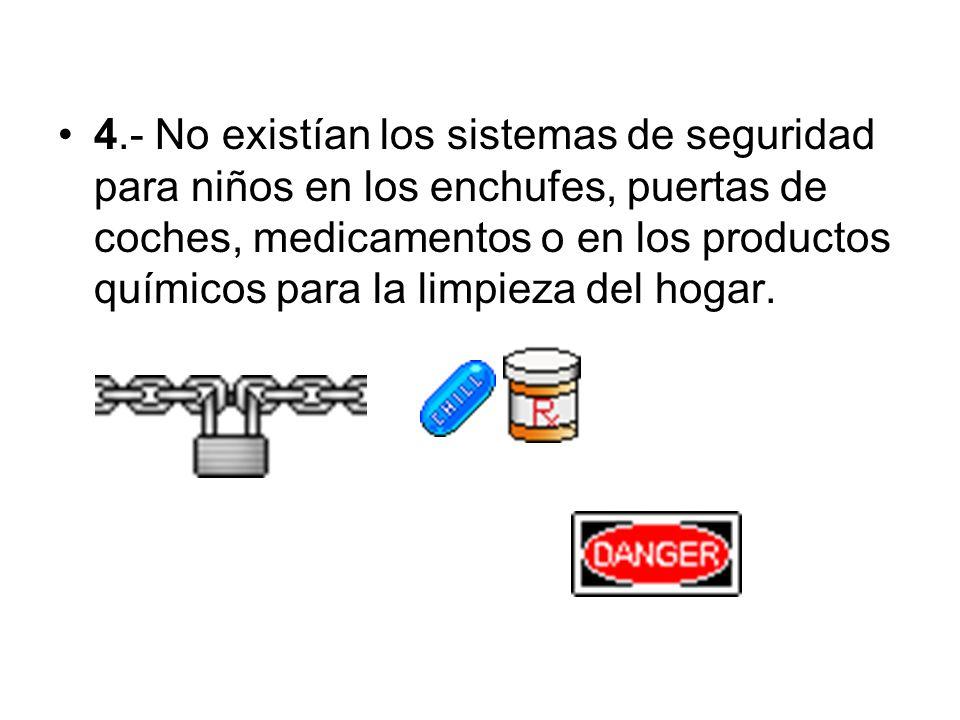 4.- No existían los sistemas de seguridad para niños en los enchufes, puertas de coches, medicamentos o en los productos químicos para la limpieza del