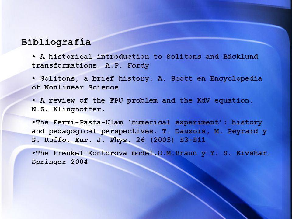 Bibliografía A historical introduction to Solitons and Bäcklund transformations. A.P. Fordy Solitons, a brief history. A. Scott en Encyclopedia of Non