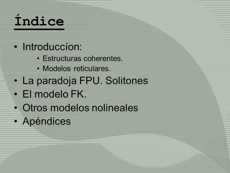 Índice Introduccíon: Estructuras coherentes. Modelos reticulares. La paradoja FPU. Solitones El modelo FK. Otros modelos nolineales Apéndices