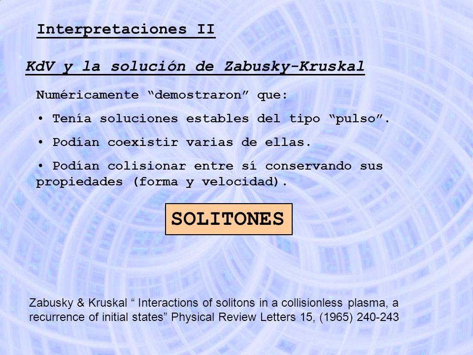 Interpretaciones II KdV y la solución de Zabusky-Kruskal Numéricamente demostraron que: Tenía soluciones estables del tipo pulso. Podían coexistir var