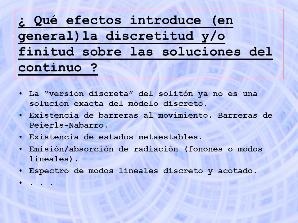 ¿ Qué efectos introduce (en general)la discretitud y/o finitud sobre las soluciones del continuo ? La versión discreta del solitón ya no es una soluci