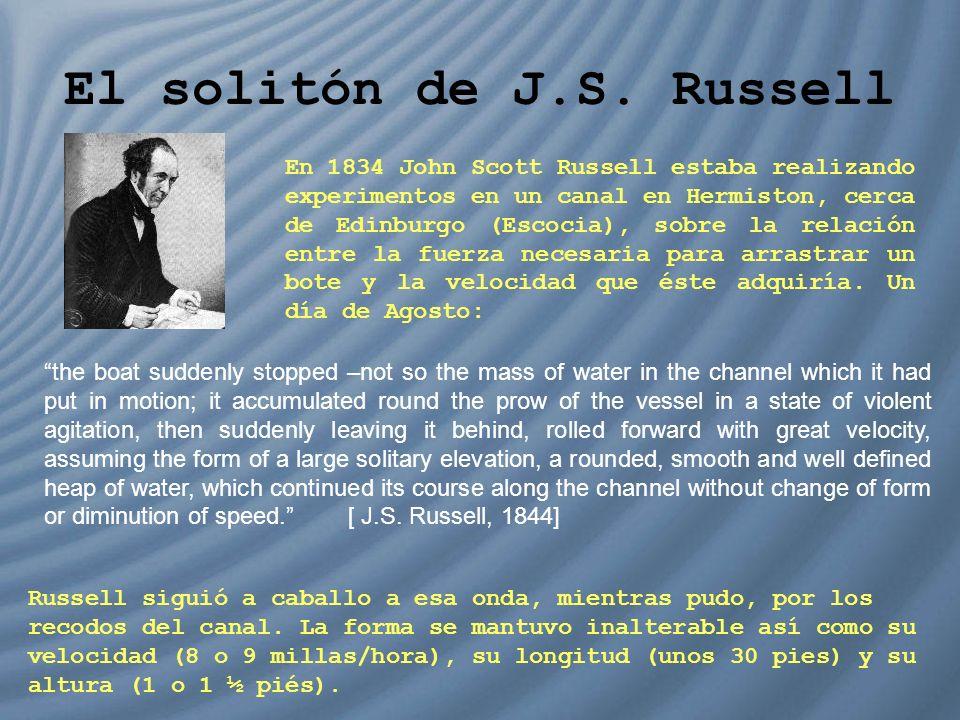El solitón de J.S. Russell En 1834 John Scott Russell estaba realizando experimentos en un canal en Hermiston, cerca de Edinburgo (Escocia), sobre la