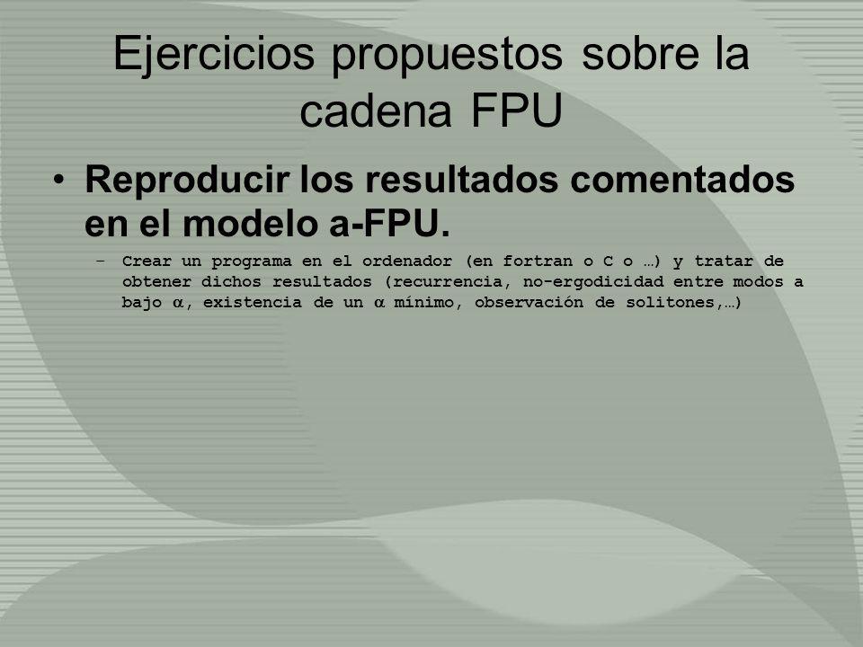 Ejercicios propuestos sobre la cadena FPU Reproducir los resultados comentados en el modelo a-FPU. –Crear un programa en el ordenador (en fortran o C