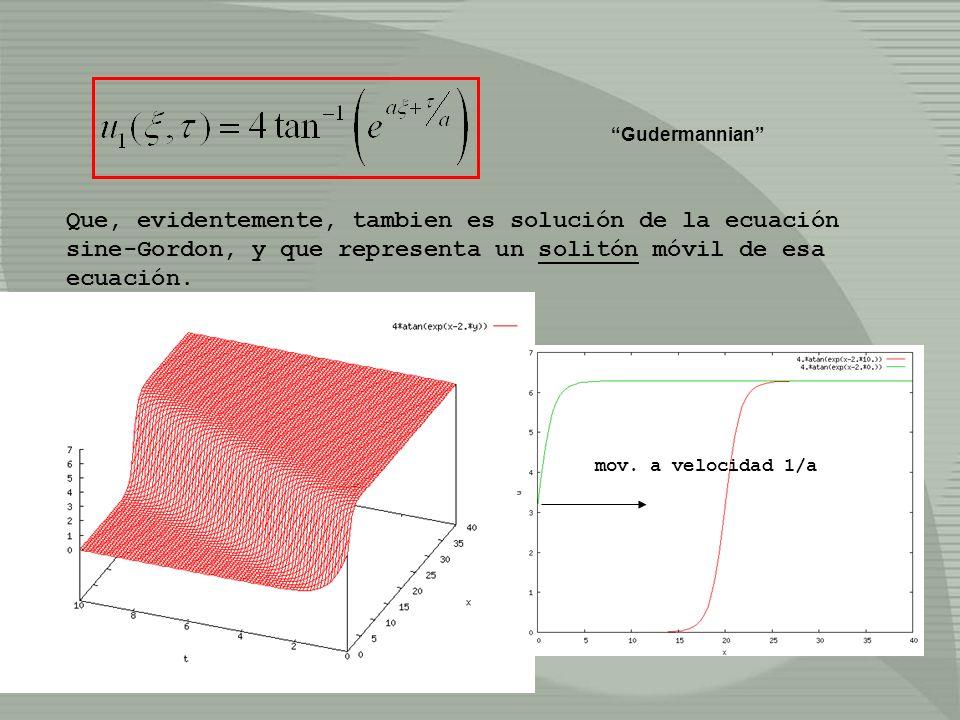 Que, evidentemente, tambien es solución de la ecuación sine-Gordon, y que representa un solitón móvil de esa ecuación. mov. a velocidad 1/a Gudermanni