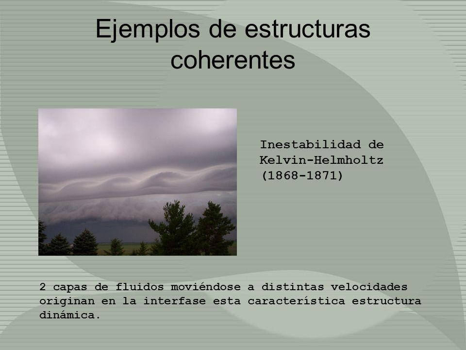 Ejemplos de estructuras coherentes Inestabilidad de Kelvin-Helmholtz (1868-1871) 2 capas de fluidos moviéndose a distintas velocidades originan en la