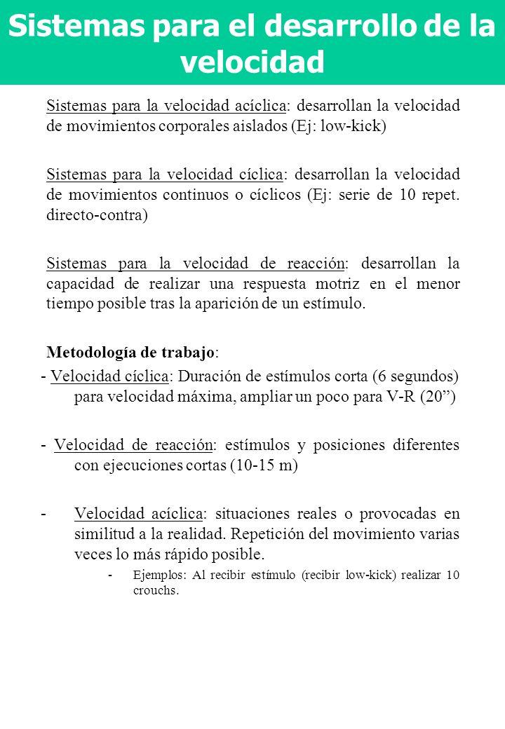 Sistemas para el desarrollo de la velocidad Sistemas para la velocidad acíclica: desarrollan la velocidad de movimientos corporales aislados (Ej: low-kick) Sistemas para la velocidad cíclica: desarrollan la velocidad de movimientos continuos o cíclicos (Ej: serie de 10 repet.