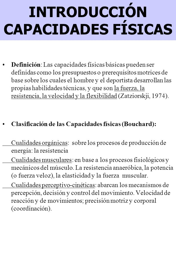 INTRODUCCIÓN CAPACIDADES FÍSICAS Definición: Las capacidades físicas básicas pueden ser definidas como los presupuestos o prerequisitos motrices de base sobre los cuales el hombre y el deportista desarrollan las propias habilidades técnicas, y que son la fuerza, la resistencia, la velocidad y la flexibilidad (Zatziorskji, 1974).