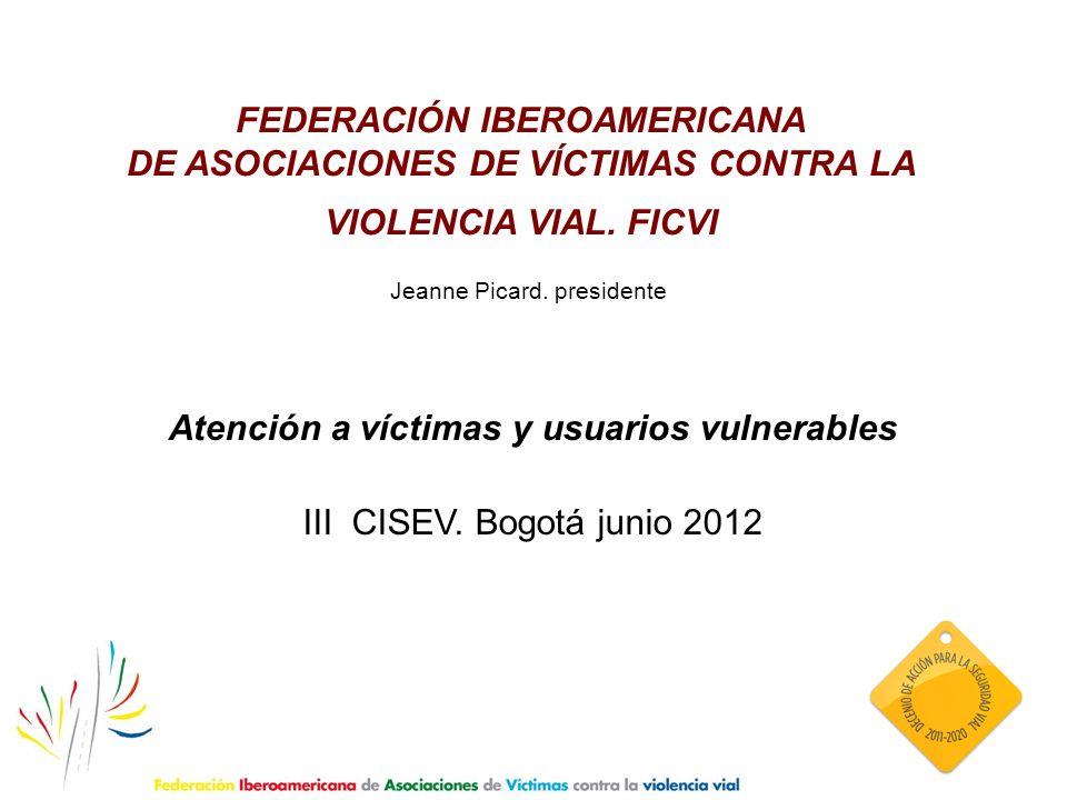 FEDERACIÓN IBEROAMERICANA DE ASOCIACIONES DE VÍCTIMAS CONTRA LA VIOLENCIA VIAL. FICVI Jeanne Picard. presidente Atención a víctimas y usuarios vulnera