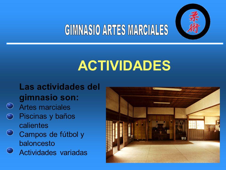 ACTIVIDADES Las actividades del gimnasio son: Artes marciales Piscinas y baños calientes Campos de fútbol y baloncesto Actividades variadas