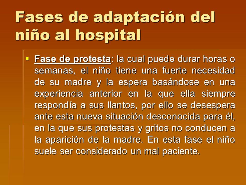 Fases de adaptación del niño al hospital Fase de protesta: la cual puede durar horas o semanas, el niño tiene una fuerte necesidad de su madre y la es