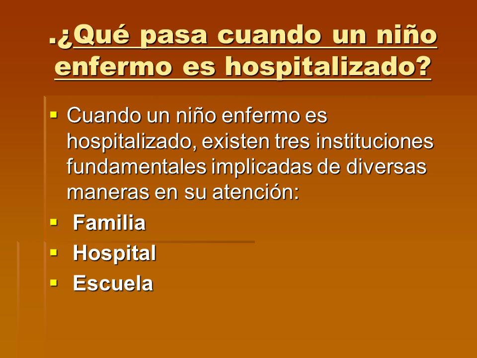 .¿Qué pasa cuando un niño enfermo es hospitalizado? Cuando un niño enfermo es hospitalizado, existen tres instituciones fundamentales implicadas de di