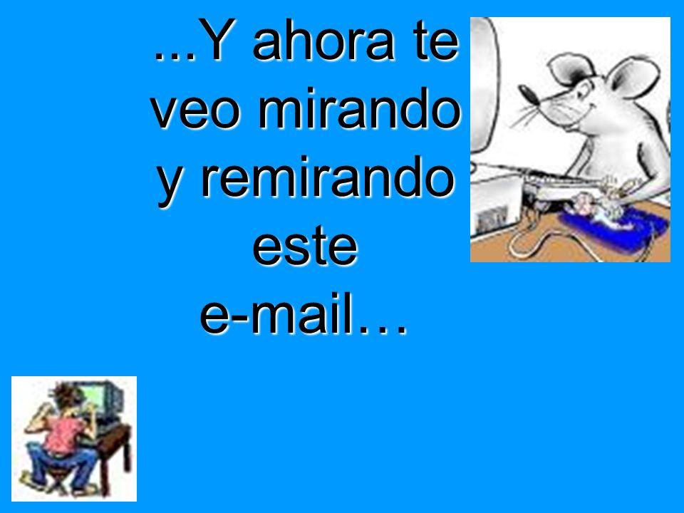 ...Y ahora te veo mirando y remirando estee-mail…