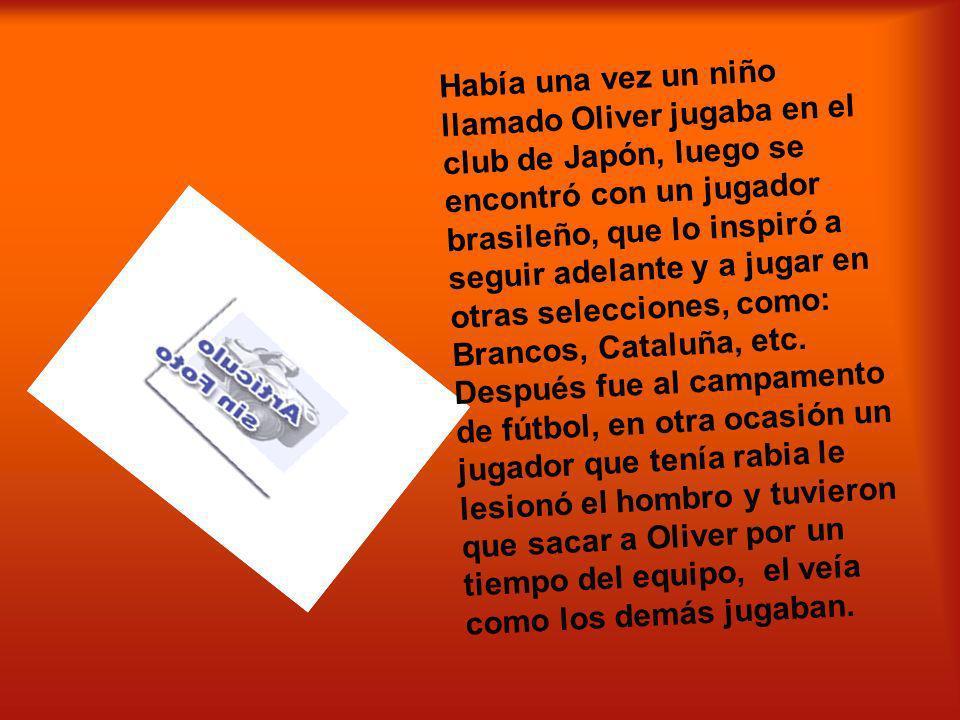 Había una vez un niño llamado Oliver jugaba en el club de Japón, luego se encontró con un jugador brasileño, que lo inspiró a seguir adelante y a juga