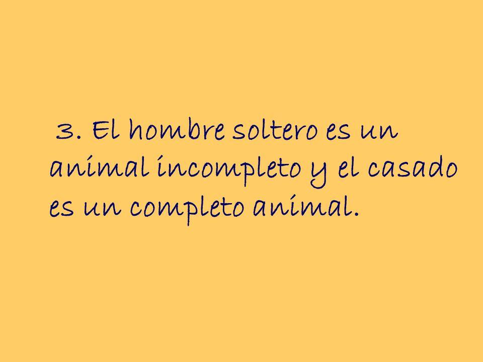 3. El hombre soltero es un animal incompleto y el casado es un completo animal.
